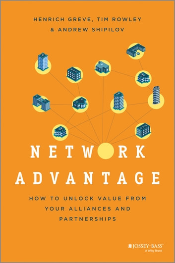 Network Advantage - How to Unlock Value From Your Alliances and Partnerships ebook by Henrich Greve,Tim Rowley,Andrew Shipilov
