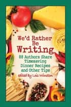 We'd Rather Be Writing - 88 Authors Share Timesaving Dinner Recipes and Other Tips ebook by Lois Winston, Melinda Curtis, and 86 others