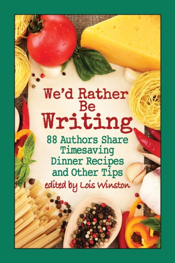 We'd Rather Be Writing - 88 Authors Share Timesaving Dinner Recipes and Other Tips ebook by Lois Winston,Melinda Curtis,and 86 others