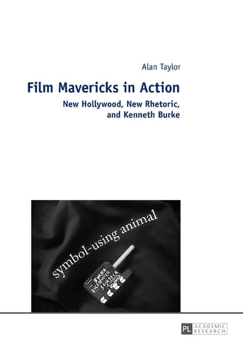 Film Mavericks in Action - New Hollywood, New Rhetoric, and Kenneth Burke ebook by Alan Taylor
