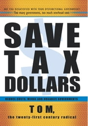 Save Tax Dollars - Reduce Costs; Merge and Organize Governments ebook by Tom, the twenty-first century radical