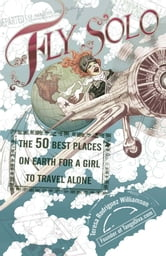 Fly Solo - The 50 Best Places On Earth For a Girl to Travel Alone ebook by Teresa Rodriguez Williamson
