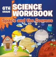 6th Grade Science Workbook: Space and the Cosmos ebook by Baby Professor
