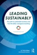 Leading Sustainably - The Path to Sustainable Business and How the SDGs Changed Everything ebook by Trista Bridges, Donald Eubank