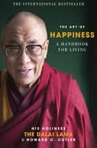 The Art of Happiness - A Handbook for Living ebook by The Dalai Lama, Howard C. Cutler, Dalai Lama,...