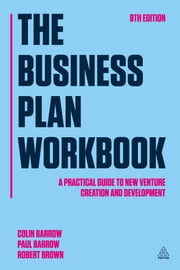 The Business Plan Workbook - A Practical Guide to New Venture Creation and Development ebook by Colin Barrow,Paul Barrow,Robert Brown