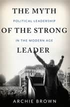 The Myth of the Strong Leader ebook by Archie Brown