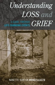 Understanding Loss and Grief - A Guide Through Life Changing Events ebook by Nanette Burton Mongelluzzo
