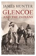 Glencoe and the Indians ebook by James Hunter