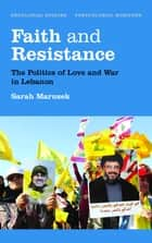 Faith and Resistance - The Politics of Love and War in Lebanon ebook by Sarah Marusek