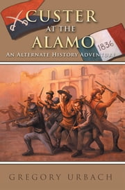 Custer at the Alamo - An Alternate History Adventure ebook by Gregory Urbach