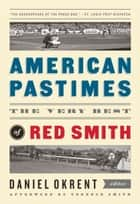 American Pastimes: The Very Best of Red Smith (The Library of America) ebook by Red Smith,Daniel Okrent