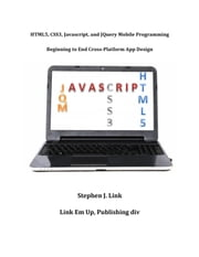 HTML5,CSS3,Javascript and JQuery Mobile Programming: Beginning to End Cross-Platform App Design ebook by Stephen Link