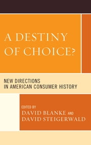 A Destiny of Choice? - New Directions in American Consumer History ebook by David Blanke,Kristin Hoganson,Susan J. Matt,Alexis McCrossen,Jeffrey Tang,Kevin Borg,Joseph Haker,Lary May,David Steigerwald, The Ohio State University