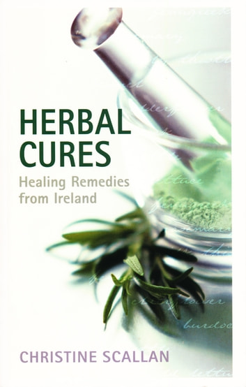 Herbal Cures – Healing Remedies from Ireland - A Simple Guide to Health-Giving Herbs and How to Use Them ebook by Christine Scallan