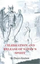 Celebration and Release of Satan's Spirit ebook by Danica Knutson