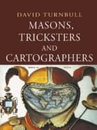 Masons, Tricksters and Cartographers ebook by David Turnbull