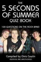 The 5 Seconds of Summer Quiz Book - 100 Questions on the Rock Band ebook by Chris Cowlin