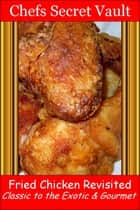Fried Chicken Revisited Classic to the Exotic & Gourmet ebook by Chefs Secret Vault