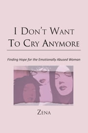 I Don't Want To Cry Anymore - Finding Hope for the Emotional Abused Woman ebook by Zena