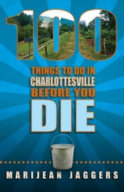 100 Things to Do in Charlottesville Before You Die ebook by Marijean Jaggers