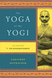 The Yoga of the Yogi - The Legacy of T. Krishnamacharya ebook by Kausthub Desikachar