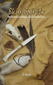 Skin Spirits: Animal Parts in Spiritual and Magical Practices ebook by Lupa Greenwolf