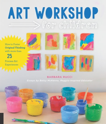 Art Workshop for Children - How to Foster Original Thinking with more than 25 Process Art Experiences ebook by Barbara Rucci,Betsy McKenna