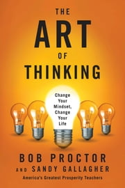 The Art of Thinking - Change Your Mindset, Change Your Life ebook by Bob Proctor, Sandra Gallagher