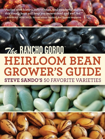 The Rancho Gordo Heirloom Bean Grower's Guide - Steve Sando's 50 Favorite Varieties ebook by Steve Sando