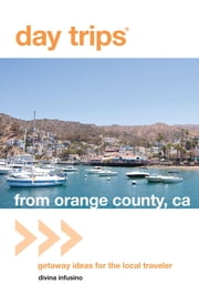 Day Trips® from Orange County, CA - Getaway Ideas For The Local Traveler ebook by Divina Infusino