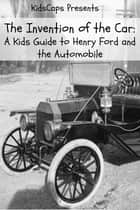 The Invention of the Car: A Kids Guide to Henry Ford and the Automobile ebook by KidCaps