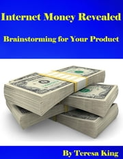 Internet Money Revealed - Brainstorming for Your Product ebook by Teresa King