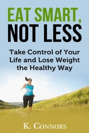 Eat Smart, Not Less: Take Control of Your Life and Lose Weight the Healthy Way ebook by K. Connors
