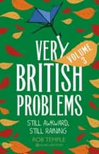 Very British Problems Volume III - Still Awkward, Still Raining eBook by Rob Temple