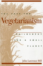 The Case for Vegetarianism - Philosophy for a Small Planet ebook by John Lawrence Hill