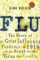 Flu - The Story of the Great Influenza Pandemic of 1918 and the Search for the Virus That Caused It ebook by Gina Kolata