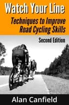Watch Your Line: Techniques to Improve Road Cycling Skills (Second Edition) ebook by Alan Canfield
