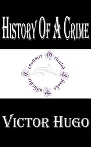 History of a Crime - The Testimony of an Eye-Witness ebook by Victor Hugo