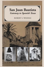 San Juan Bautista - Gateway to Spanish Texas ebook by Robert S. Weddle