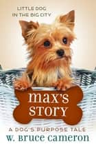 Max's Story - A Dog's Purpose Puppy Tale ebook by W. Bruce Cameron