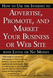 HOW TO USE THE INTERNET TO ADVERTISE, PROMOTE AND MARKET YOUR BUSINESS OR WEB SITE WITH LITTLE OR NO MONEY ebook by Brown, Bruce C