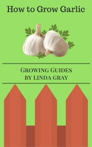 How to Grow Garlic - Growing Guides ebook by Linda Gray