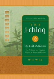 I Ching The Book of Answers - The Profound and Timeless Classic of Universal Wisdom ebook by Wu Wei