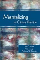 Mentalizing in Clinical Practice ebook by Jon G. Allen,Peter Fonagy,Anthony W. Bateman