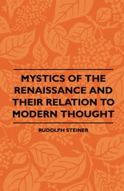 Mystics Of The Renaissance And Their Relation To Modern Thought - Including Meister Eckhart, Tauler, Paracelsus, Jacob Boehme, Giordano Bruno And Others ebook by Rudolph Steiner