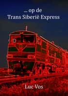 ... op de Trans Siberië Express ebook by Luc Vos