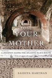 Lose Your Mother - A Journey Along the Atlantic Slave Route ebook by Saidiya Hartman