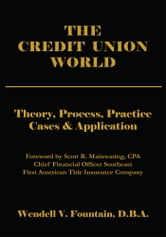 THE CREDIT UNION WORLD - Theory, Process, Practice--Cases & Application ebook by Wendell V. Fountain, D.B.A.
