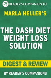 The Dash Diet Weight Loss Solution: By Marla Heller | Digest & Review - 2 Weeks to Drop Pounds, Boost Metabolism, and Get Healthy ebook by Reader Companions